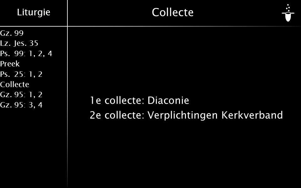 Liturgie Gz.99 Lz.Jes. 35 Ps.99: 1, 2, 4 Preek Ps.25: 1, 2 Collecte Gz.95: 1, 2 Gz.95: 3, 4 Collecte 1e collecte:Diaconie 2e collecte:Verplichtingen K