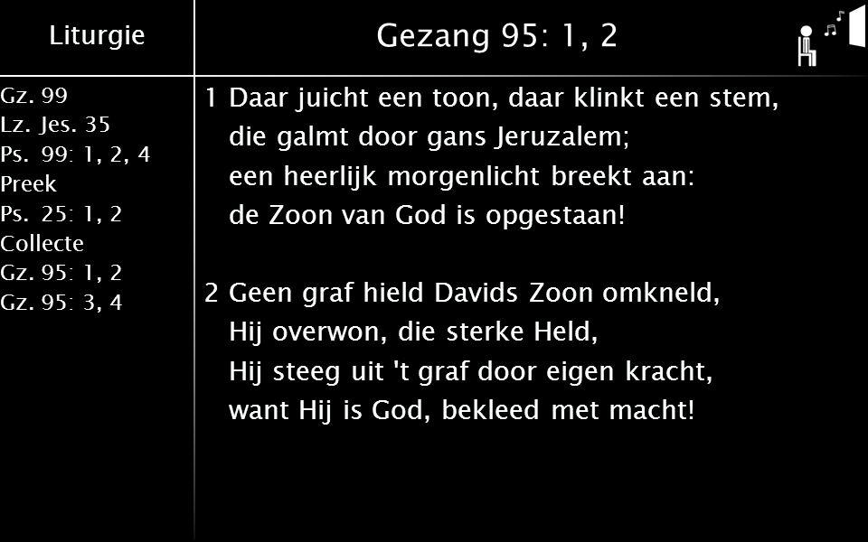 Liturgie Gz.99 Lz.Jes. 35 Ps.99: 1, 2, 4 Preek Ps.25: 1, 2 Collecte Gz.95: 1, 2 Gz.95: 3, 4 Gezang 95: 1, 2 1Daar juicht een toon, daar klinkt een ste