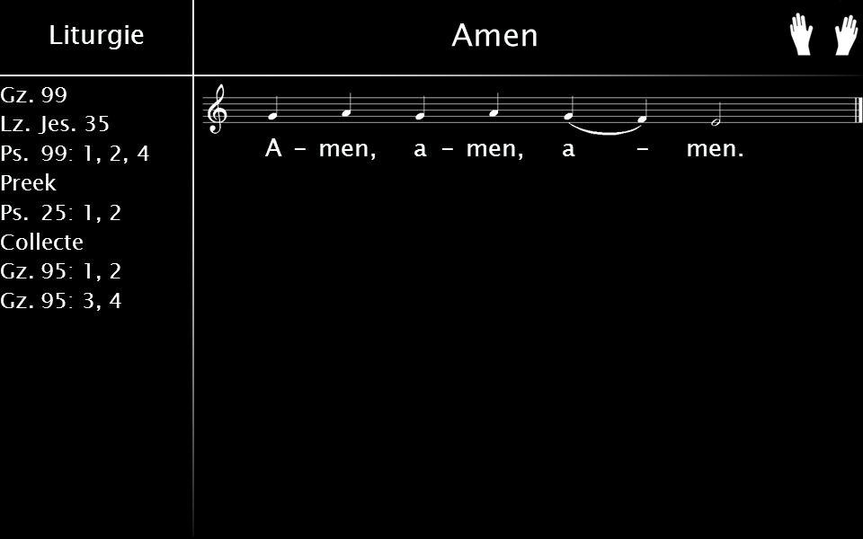 Liturgie Gz.99 Lz.Jes. 35 Ps.99: 1, 2, 4 Preek Ps.25: 1, 2 Collecte Gz.95: 1, 2 Gz.95: 3, 4 A-men, a-men, a-men. Amen