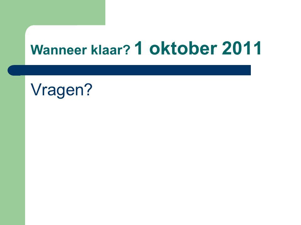 Wanneer klaar? 1 oktober 2011 Vragen?