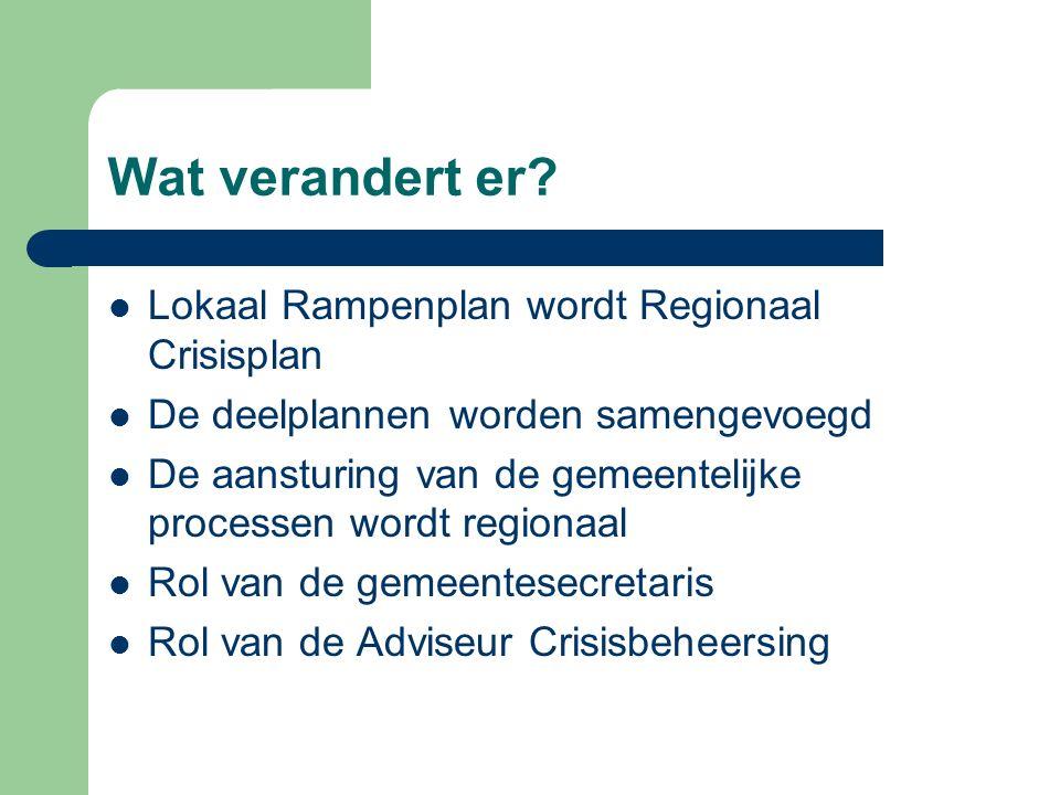 Wat verandert er? Lokaal Rampenplan wordt Regionaal Crisisplan De deelplannen worden samengevoegd De aansturing van de gemeentelijke processen wordt r