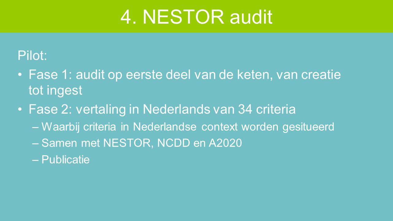 Pilot: Fase 1: audit op eerste deel van de keten, van creatie tot ingest Fase 2: vertaling in Nederlands van 34 criteria –Waarbij criteria in Nederlandse context worden gesitueerd –Samen met NESTOR, NCDD en A2020 –Publicatie 4.