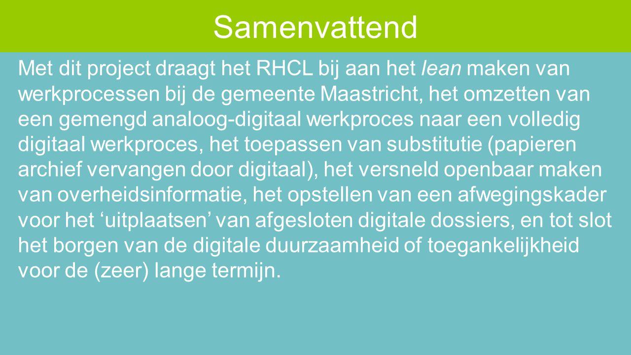 Met dit project draagt het RHCL bij aan het lean maken van werkprocessen bij de gemeente Maastricht, het omzetten van een gemengd analoog-digitaal werkproces naar een volledig digitaal werkproces, het toepassen van substitutie (papieren archief vervangen door digitaal), het versneld openbaar maken van overheidsinformatie, het opstellen van een afwegingskader voor het 'uitplaatsen' van afgesloten digitale dossiers, en tot slot het borgen van de digitale duurzaamheid of toegankelijkheid voor de (zeer) lange termijn.