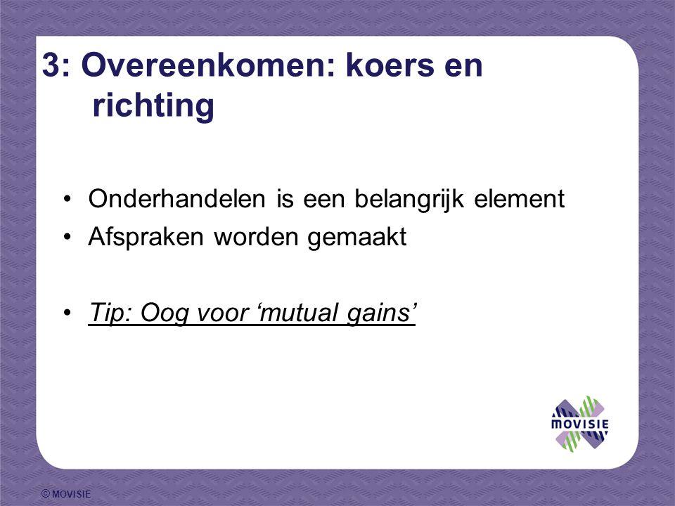 © MOVISIE 3: Overeenkomen: koers en richting Onderhandelen is een belangrijk element Afspraken worden gemaakt Tip: Oog voor 'mutual gains'