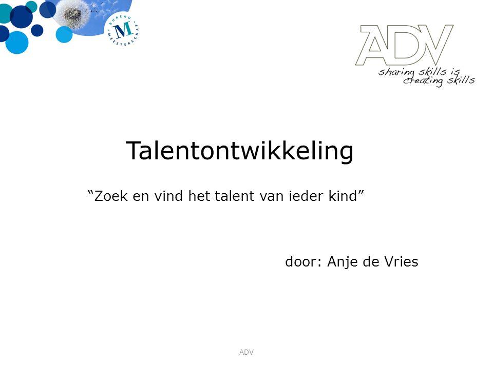 Talentontwikkeling Zoek en vind het talent van ieder kind door: Anje de Vries ADV