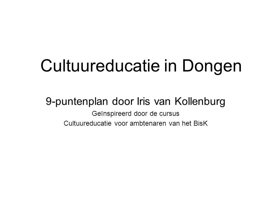 Cultuureducatie in Dongen 9-puntenplan door Iris van Kollenburg Geïnspireerd door de cursus Cultuureducatie voor ambtenaren van het BisK