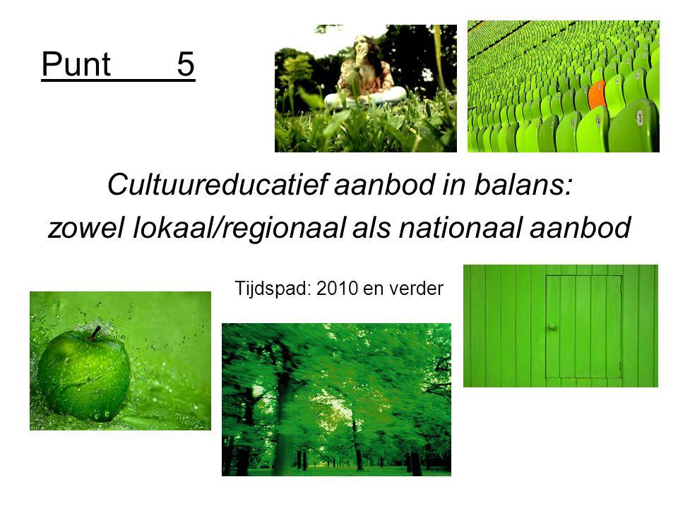 Punt5 Cultuureducatief aanbod in balans: zowel lokaal/regionaal als nationaal aanbod Tijdspad: 2010 en verder