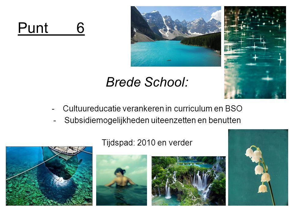 Punt6 Brede School: -Cultuureducatie verankeren in curriculum en BSO -Subsidiemogelijkheden uiteenzetten en benutten Tijdspad: 2010 en verder