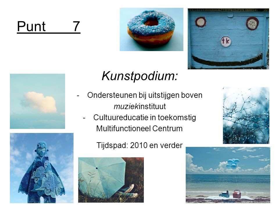 Punt7 Kunstpodium: -Ondersteunen bij uitstijgen boven muziekinstituut -Cultuureducatie in toekomstig Multifunctioneel Centrum Tijdspad: 2010 en verder