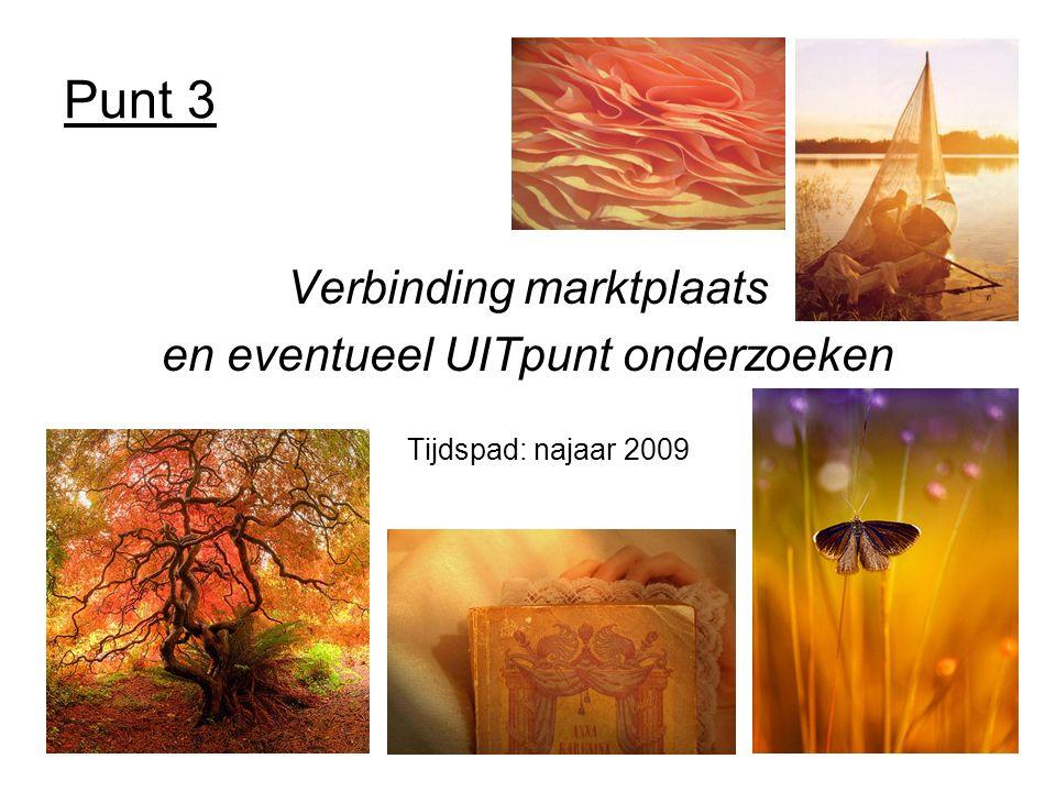Punt 3 Verbinding marktplaats en eventueel UITpunt onderzoeken Tijdspad: najaar 2009