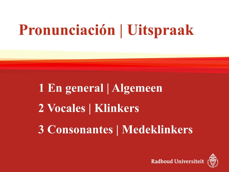 Pronunciación | Uitspraak 2 Vocales | Klinkers 3 Consonantes | Medeklinkers 1 En general | Algemeen