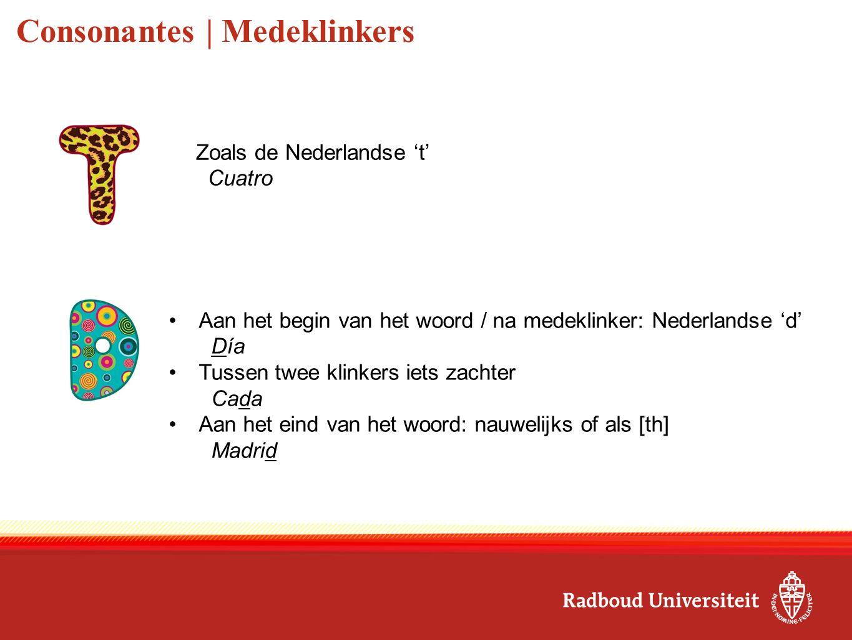 Consonantes | Medeklinkers Aan het begin van het woord / na medeklinker: Nederlandse 'd' Día Tussen twee klinkers iets zachter Cada Aan het eind van h