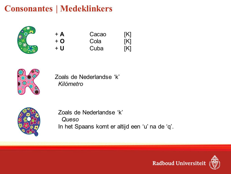 Consonantes | Medeklinkers Zoals de Nederlandse 'k' Kilómetro Zoals de Nederlandse 'k' Queso In het Spaans komt er altijd een 'u' na de 'q'. + ACacao[