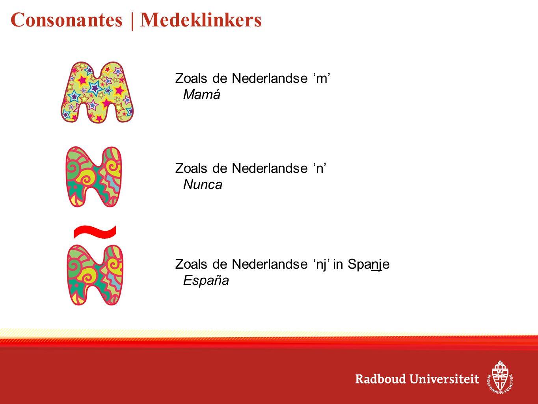 Consonantes | Medeklinkers Zoals de Nederlandse 'm' Mamá Zoals de Nederlandse 'n' Nunca Zoals de Nederlandse 'nj' in Spanje España ~