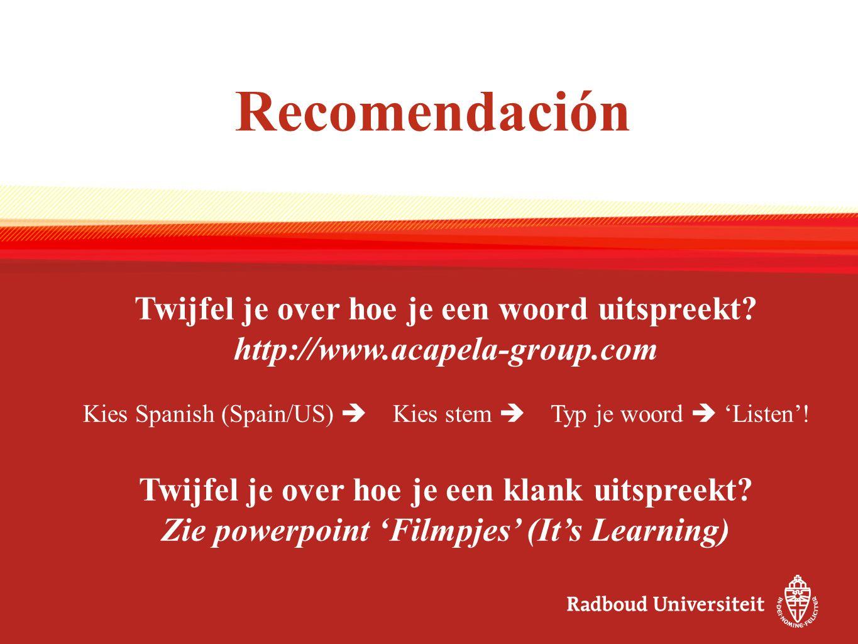 Recomendación Twijfel je over hoe je een woord uitspreekt? http://www.acapela-group.com Kies Spanish (Spain/US)  Kies stem  Typ je woord  'Listen