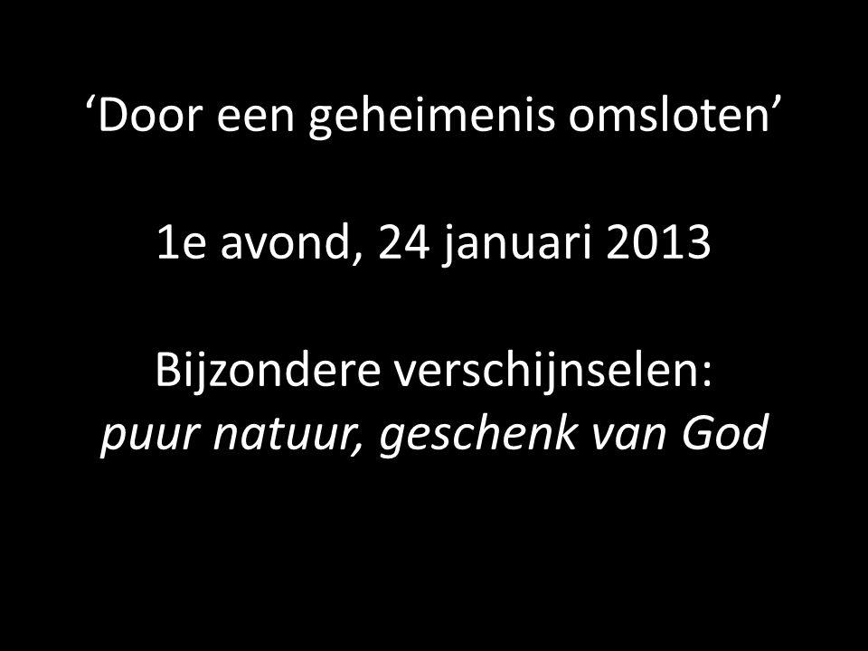 'Door een geheimenis omsloten' 1e avond, 24 januari 2013 Bijzondere verschijnselen: puur natuur, geschenk van God