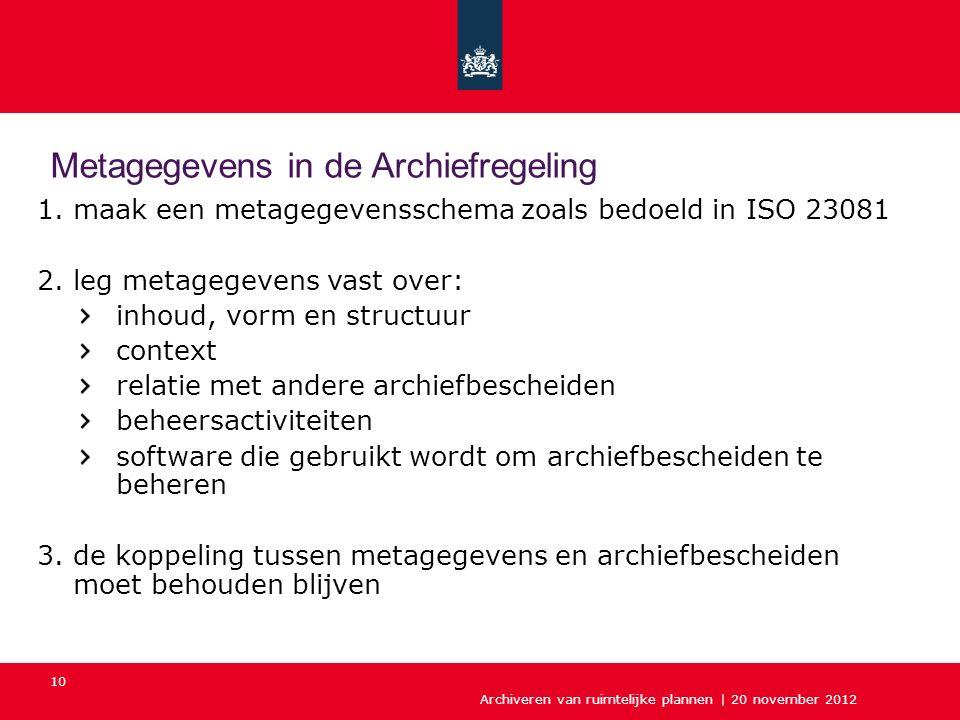 Archiveren van ruimtelijke plannen | 20 november 2012 10 1.maak een metagegevensschema zoals bedoeld in ISO 23081 2.leg metagegevens vast over: inhoud