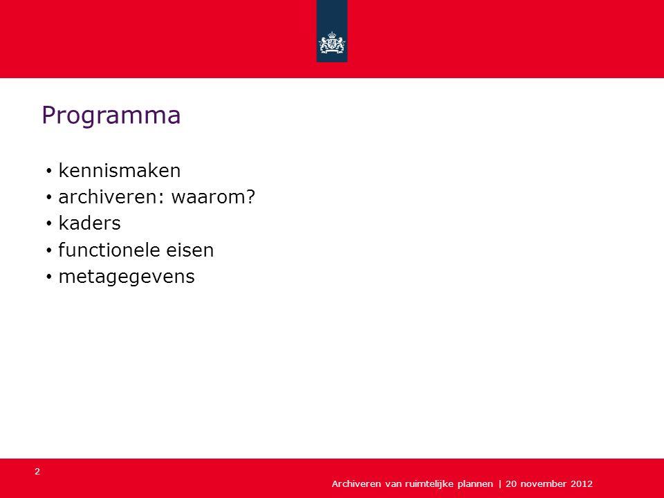 Archiveren van ruimtelijke plannen | 20 november 2012 2 Programma kennismaken archiveren: waarom? kaders functionele eisen metagegevens