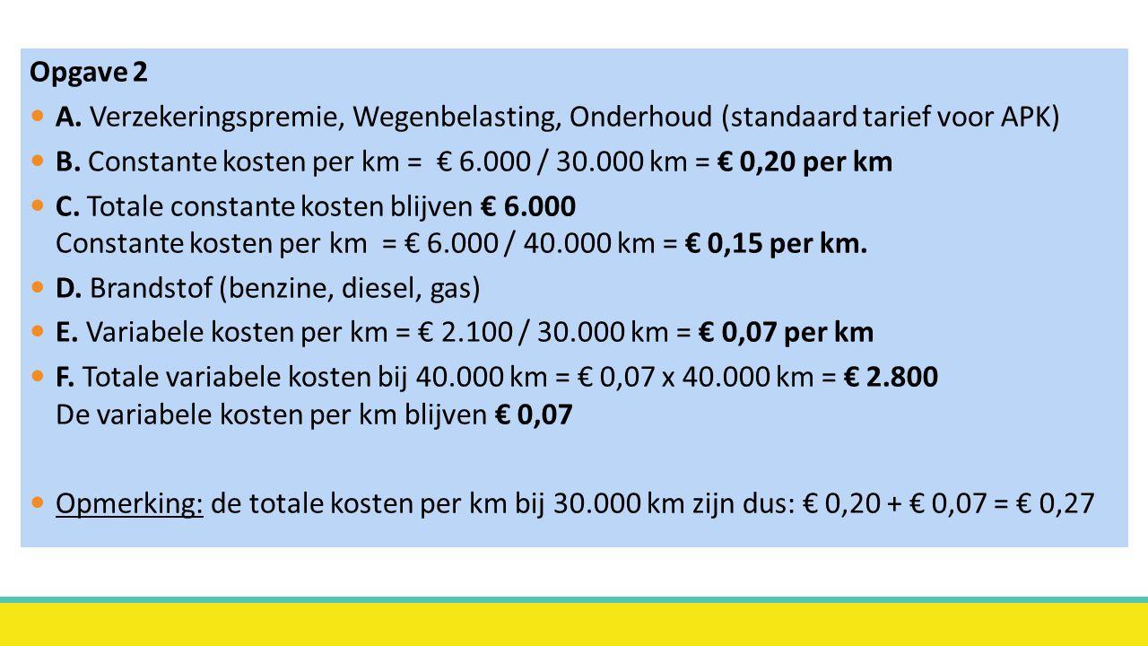 Opgave 2 A. Verzekeringspremie, Wegenbelasting, Onderhoud (standaard tarief voor APK) B.