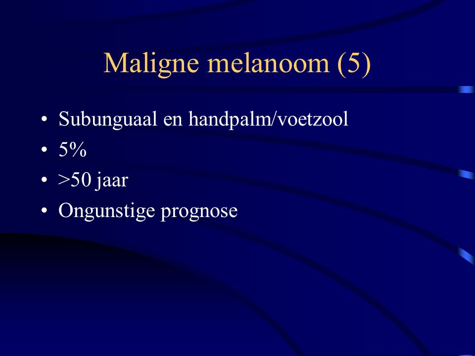 Maligne melanoom (5) Subunguaal en handpalm/voetzool 5% >50 jaar Ongunstige prognose