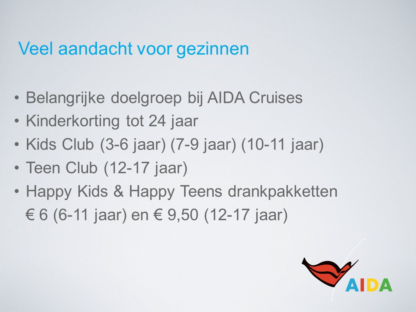 Veel aandacht voor gezinnen Belangrijke doelgroep bij AIDA Cruises Kinderkorting tot 24 jaar Kids Club (3-6 jaar) (7-9 jaar) (10-11 jaar) Teen Club (12-17 jaar) Happy Kids & Happy Teens drankpakketten € 6 (6-11 jaar) en € 9,50 (12-17 jaar)