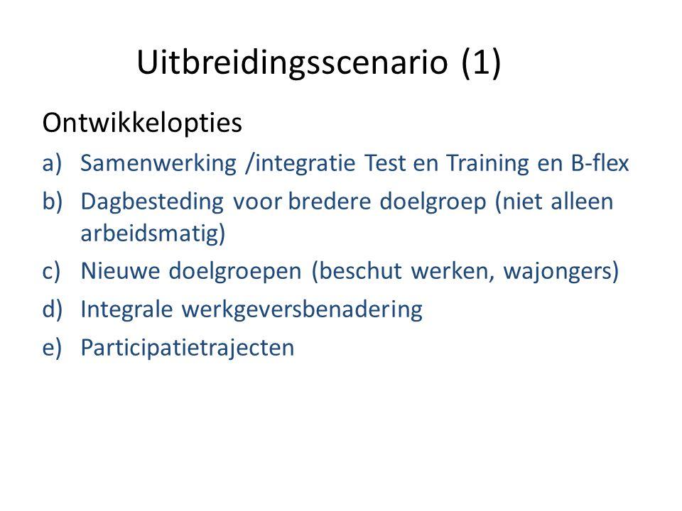 Uitbreidingsscenario (1) Ontwikkelopties a)Samenwerking /integratie Test en Training en B-flex b)Dagbesteding voor bredere doelgroep (niet alleen arbeidsmatig) c)Nieuwe doelgroepen (beschut werken, wajongers) d)Integrale werkgeversbenadering e)Participatietrajecten