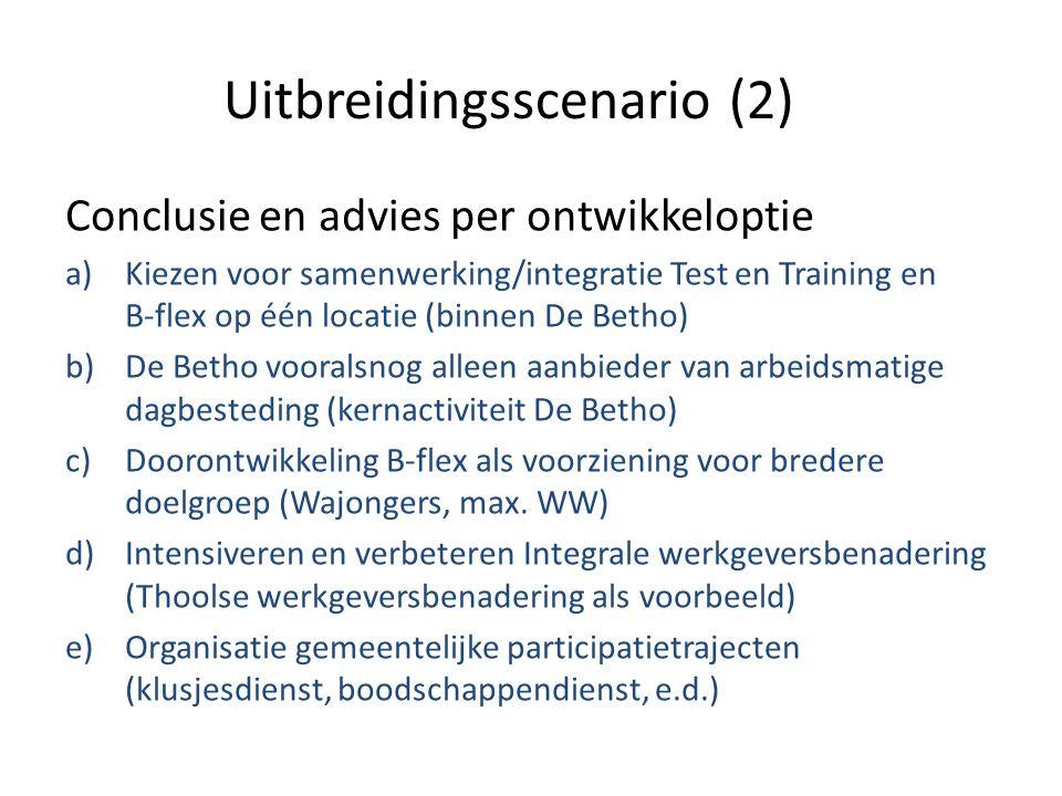 Uitbreidingsscenario (2) Conclusie en advies per ontwikkeloptie a)Kiezen voor samenwerking/integratie Test en Training en B-flex op één locatie (binnen De Betho) b)De Betho vooralsnog alleen aanbieder van arbeidsmatige dagbesteding (kernactiviteit De Betho) c)Doorontwikkeling B-flex als voorziening voor bredere doelgroep (Wajongers, max.