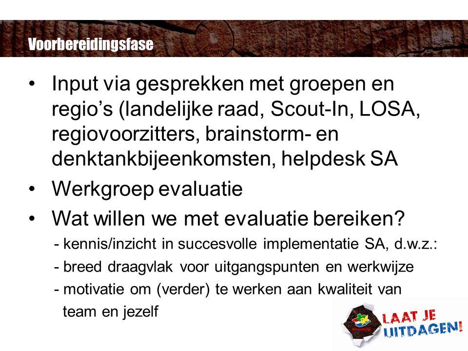 Voorbereidingsfase Input via gesprekken met groepen en regio's (landelijke raad, Scout-In, LOSA, regiovoorzitters, brainstorm- en denktankbijeenkomsten, helpdesk SA Werkgroep evaluatie Wat willen we met evaluatie bereiken.