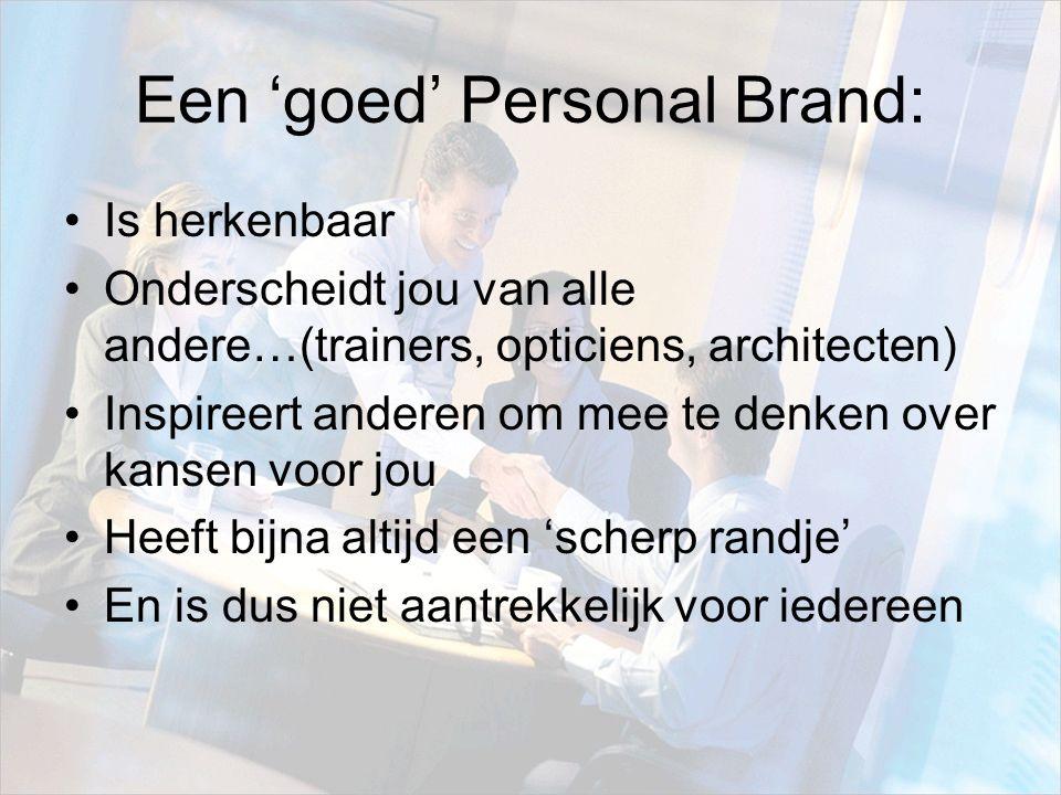 Een 'goed' Personal Brand: Is herkenbaar Onderscheidt jou van alle andere…(trainers, opticiens, architecten) Inspireert anderen om mee te denken over kansen voor jou Heeft bijna altijd een 'scherp randje' En is dus niet aantrekkelijk voor iedereen