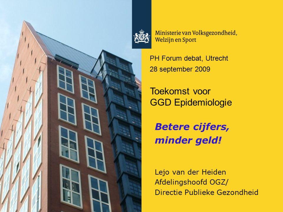 PH Forum debat, Utrecht 28 september 2009 Toekomst voor GGD Epidemiologie Betere cijfers, minder geld! Lejo van der Heiden Afdelingshoofd OGZ/ Directi