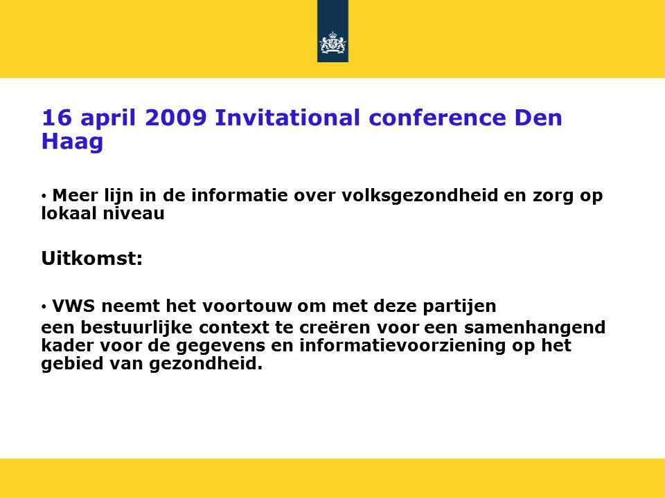 16 april 2009 Invitational conference Den Haag Meer lijn in de informatie over volksgezondheid en zorg op lokaal niveau Uitkomst: VWS neemt het voortouw om met deze partijen een bestuurlijke context te creëren voor een samenhangend kader voor de gegevens en informatievoorziening op het gebied van gezondheid.