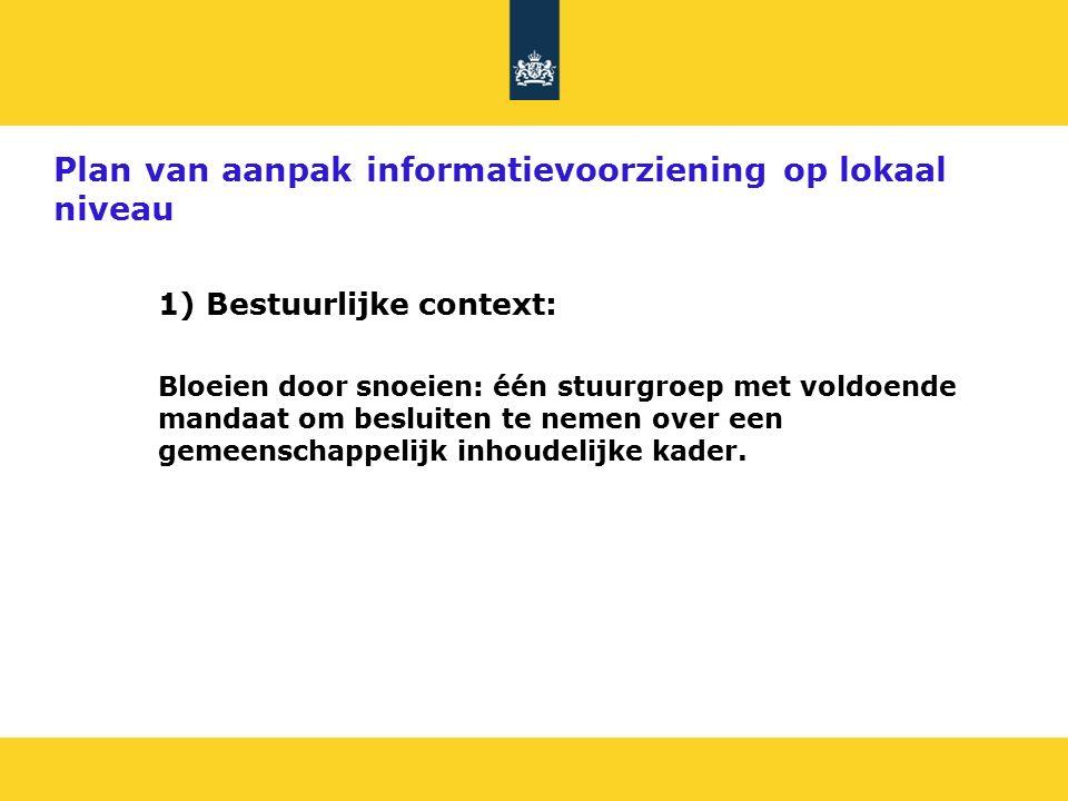 Plan van aanpak informatievoorziening op lokaal niveau 1) Bestuurlijke context: Bloeien door snoeien: één stuurgroep met voldoende mandaat om besluiten te nemen over een gemeenschappelijk inhoudelijke kader.