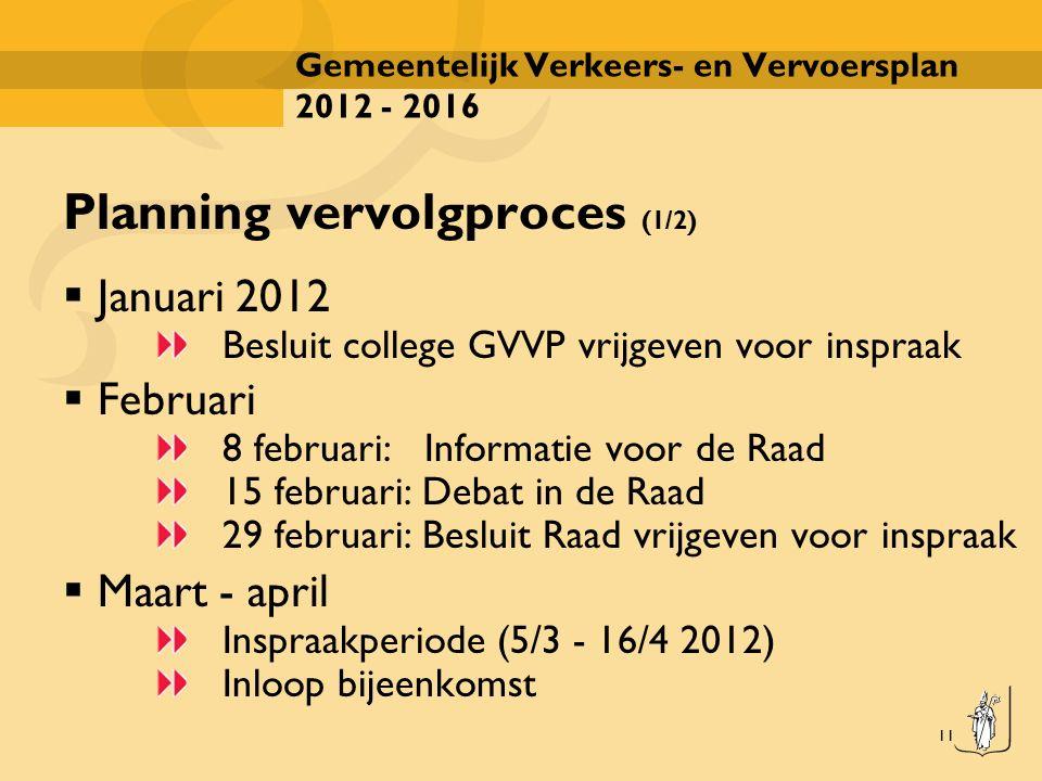 11 Gemeentelijk Verkeers- en Vervoersplan 2012 - 2016 Planning vervolgproces (1/2)  Januari 2012 Besluit college GVVP vrijgeven voor inspraak  Febru