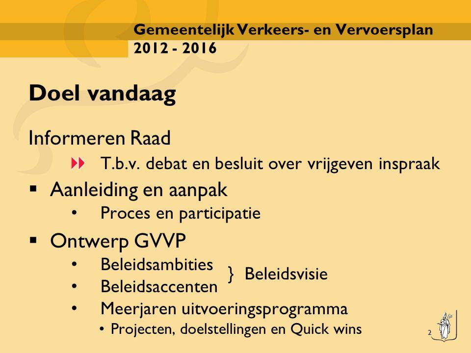 2 Gemeentelijk Verkeers- en Vervoersplan 2012 - 2016 Doel vandaag Informeren Raad T.b.v. debat en besluit over vrijgeven inspraak  Aanleiding en aanp