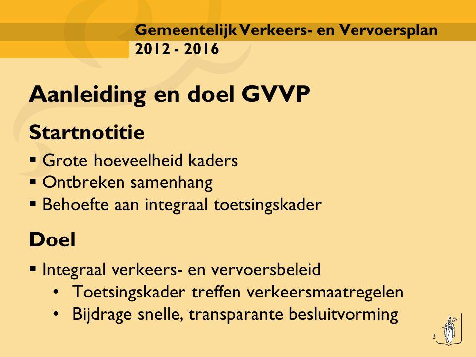 3 Gemeentelijk Verkeers- en Vervoersplan 2012 - 2016 Aanleiding en doel GVVP Startnotitie  Grote hoeveelheid kaders  Ontbreken samenhang  Behoefte