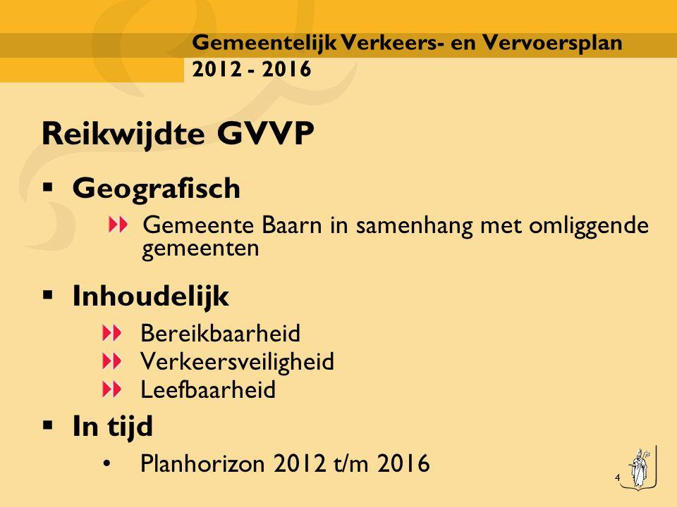 4 Gemeentelijk Verkeers- en Vervoersplan 2012 - 2016 Reikwijdte GVVP  Geografisch Gemeente Baarn in samenhang met omliggende gemeenten  Inhoudelijk Bereikbaarheid Verkeersveiligheid Leefbaarheid  In tijd Planhorizon 2012 t/m 2016