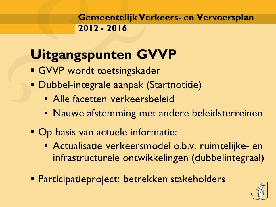 5 Gemeentelijk Verkeers- en Vervoersplan 2012 - 2016 Uitgangspunten GVVP  GVVP wordt toetsingskader  Dubbel-integrale aanpak (Startnotitie) Alle fac