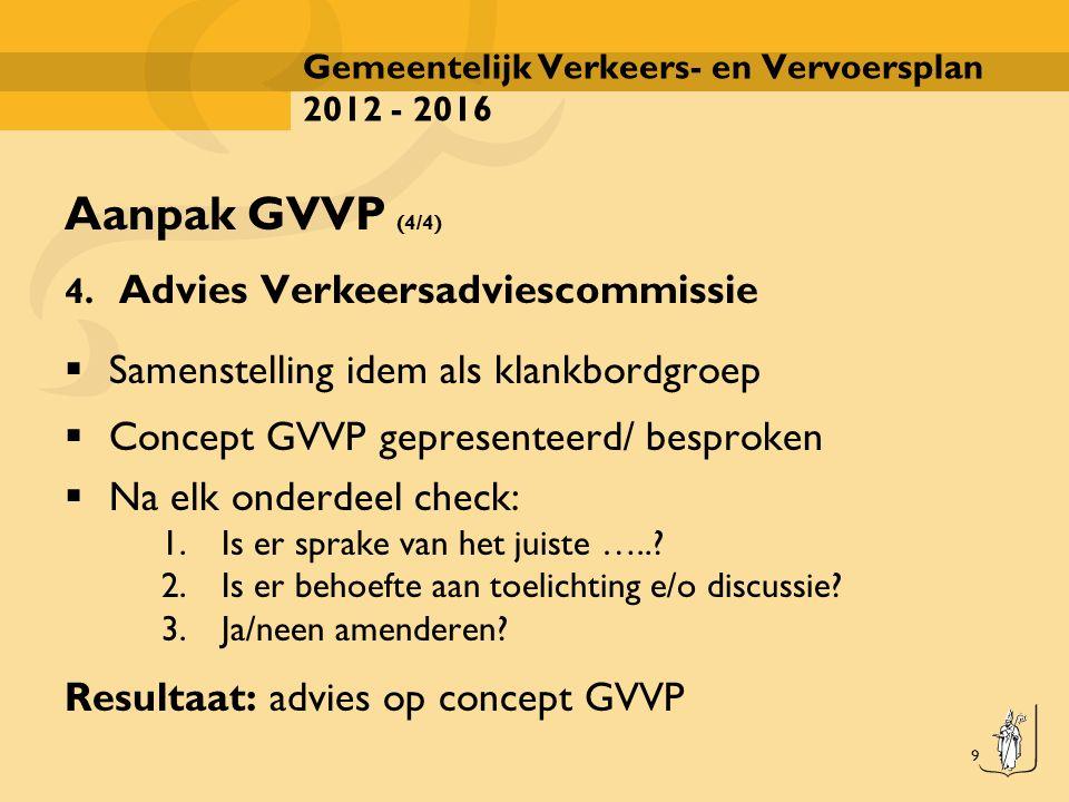9 Gemeentelijk Verkeers- en Vervoersplan 2012 - 2016 Aanpak GVVP (4/4) 4. Advies Verkeersadviescommissie  Samenstelling idem als klankbordgroep  Con