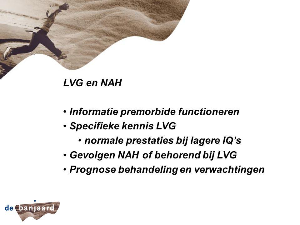 LVG en NAH Informatie premorbide functioneren Specifieke kennis LVG normale prestaties bij lagere IQ's Gevolgen NAH of behorend bij LVG Prognose behandeling en verwachtingen