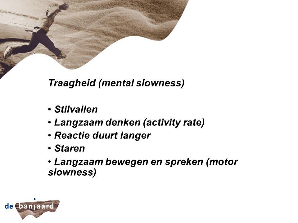 Traagheid (mental slowness) Stilvallen Langzaam denken (activity rate) Reactie duurt langer Staren Langzaam bewegen en spreken (motor slowness)