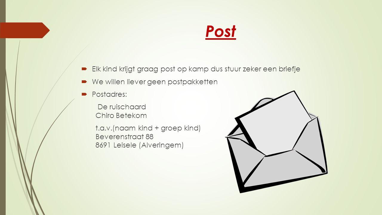Post  Elk kind krijgt graag post op kamp dus stuur zeker een briefje  We willen liever geen postpakketten  Postadres: De ruischaard Chiro Betekom t.a.v.(naam kind + groep kind) Beverenstraat 88 8691 Leisele (Alveringem)
