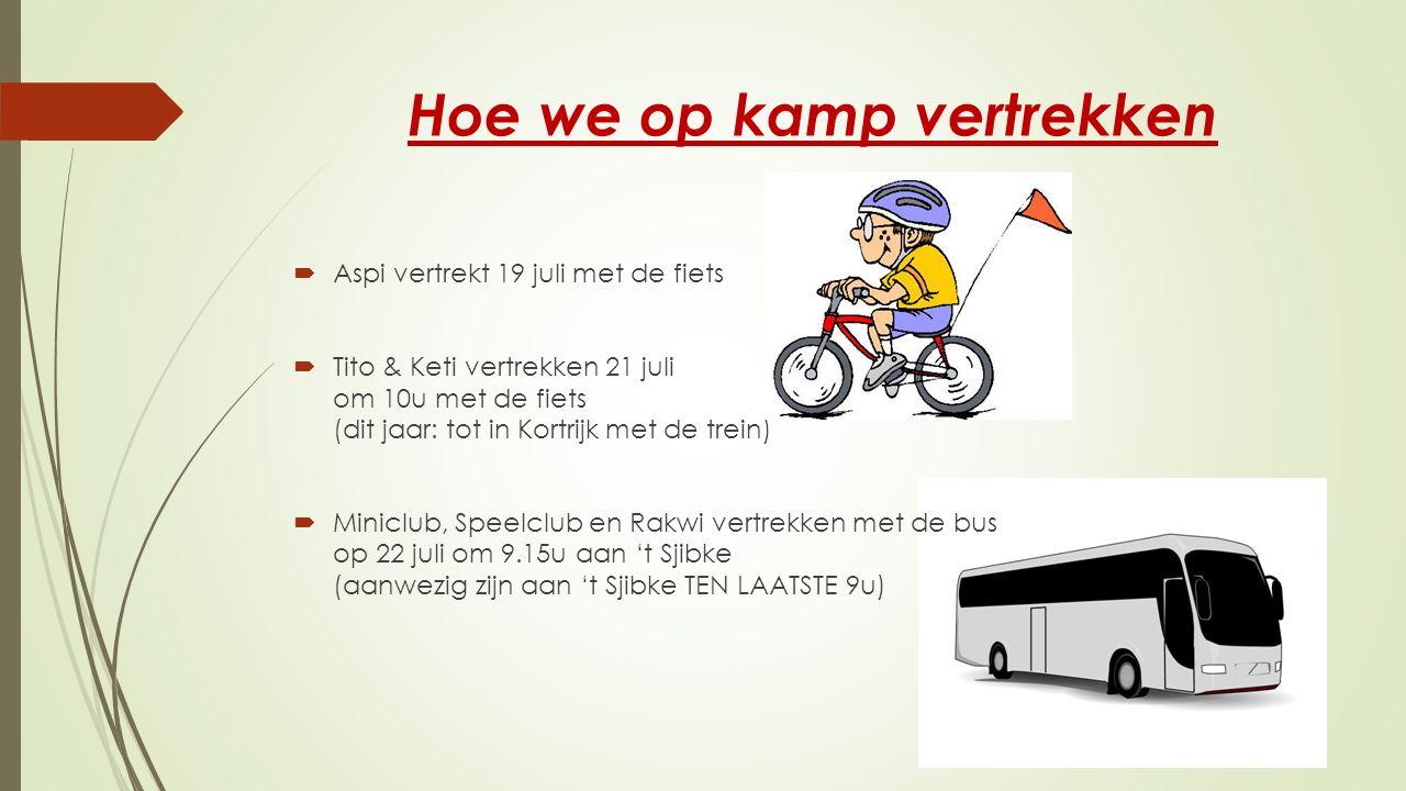 Hoe we op kamp vertrekken  Aspi vertrekt 19 juli met de fiets  Tito & Keti vertrekken 21 juli om 10u met de fiets (dit jaar: tot in Kortrijk met de trein)  Miniclub, Speelclub en Rakwi vertrekken met de bus op 22 juli om 9.15u aan 't Sjibke (aanwezig zijn aan 't Sjibke TEN LAATSTE 9u)