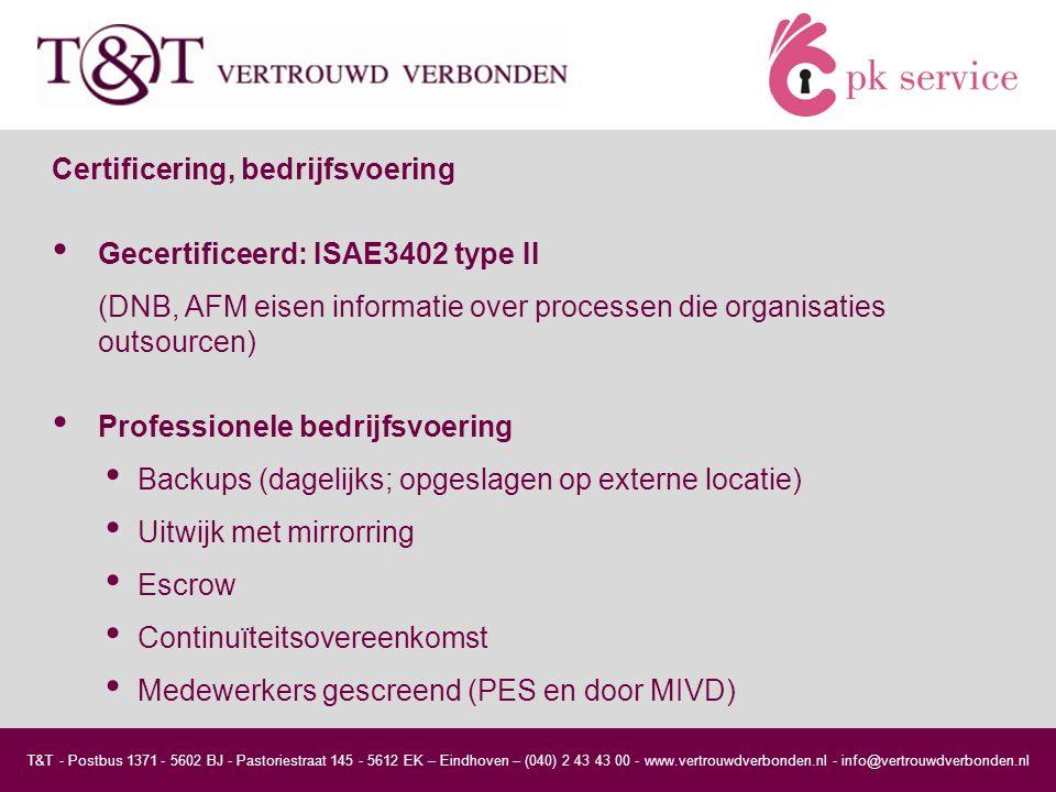T&T - Postbus 1371 - 5602 BJ - Pastoriestraat 145 - 5612 EK – Eindhoven – (040) 2 43 43 00 - www.vertrouwdverbonden.nl - info@vertrouwdverbonden.nl Certificering, bedrijfsvoering Gecertificeerd: ISAE3402 type II (DNB, AFM eisen informatie over processen die organisaties outsourcen) Professionele bedrijfsvoering Backups (dagelijks; opgeslagen op externe locatie) Uitwijk met mirrorring Escrow Continuïteitsovereenkomst Medewerkers gescreend (PES en door MIVD)
