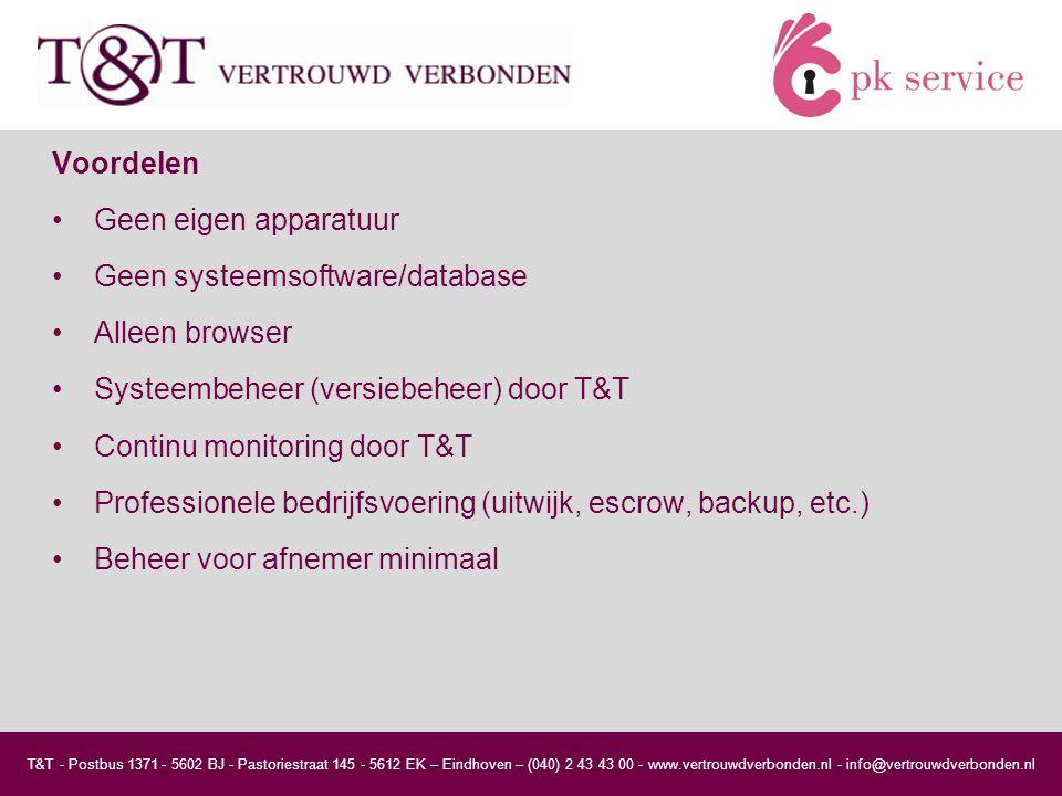 Voordelen Geen eigen apparatuur Geen systeemsoftware/database Alleen browser Systeembeheer (versiebeheer) door T&T Continu monitoring door T&T Professionele bedrijfsvoering (uitwijk, escrow, backup, etc.) Beheer voor afnemer minimaal