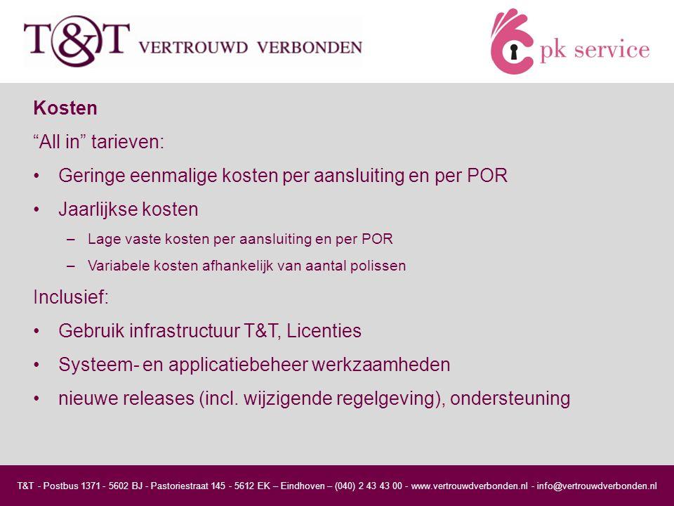 T&T - Postbus 1371 - 5602 BJ - Pastoriestraat 145 - 5612 EK – Eindhoven – (040) 2 43 43 00 - www.vertrouwdverbonden.nl - info@vertrouwdverbonden.nl Kosten All in tarieven: Geringe eenmalige kosten per aansluiting en per POR Jaarlijkse kosten –Lage vaste kosten per aansluiting en per POR –Variabele kosten afhankelijk van aantal polissen Inclusief: Gebruik infrastructuur T&T, Licenties Systeem- en applicatiebeheer werkzaamheden nieuwe releases (incl.