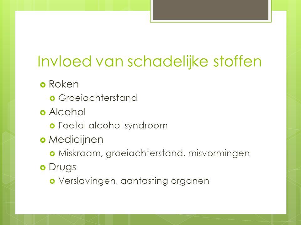 Invloed van schadelijke stoffen  Roken  Groeiachterstand  Alcohol  Foetal alcohol syndroom  Medicijnen  Miskraam, groeiachterstand, misvormingen