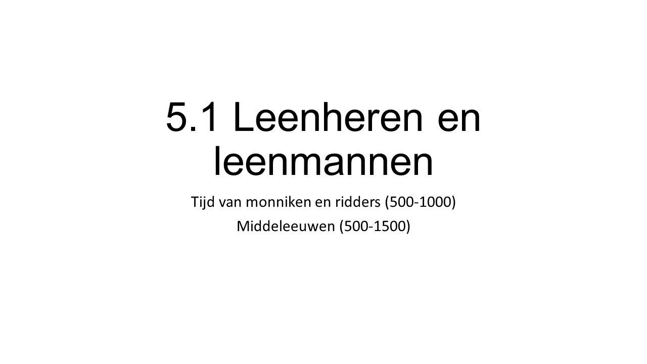 5.1 Leenheren en leenmannen Tijd van monniken en ridders (500-1000) Middeleeuwen (500-1500)