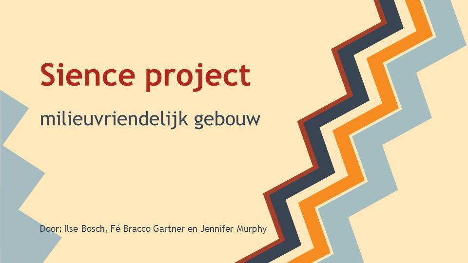 Sience project milieuvriendelijk gebouw Door: Ilse Bosch, Fé Bracco Gartner en Jennifer Murphy
