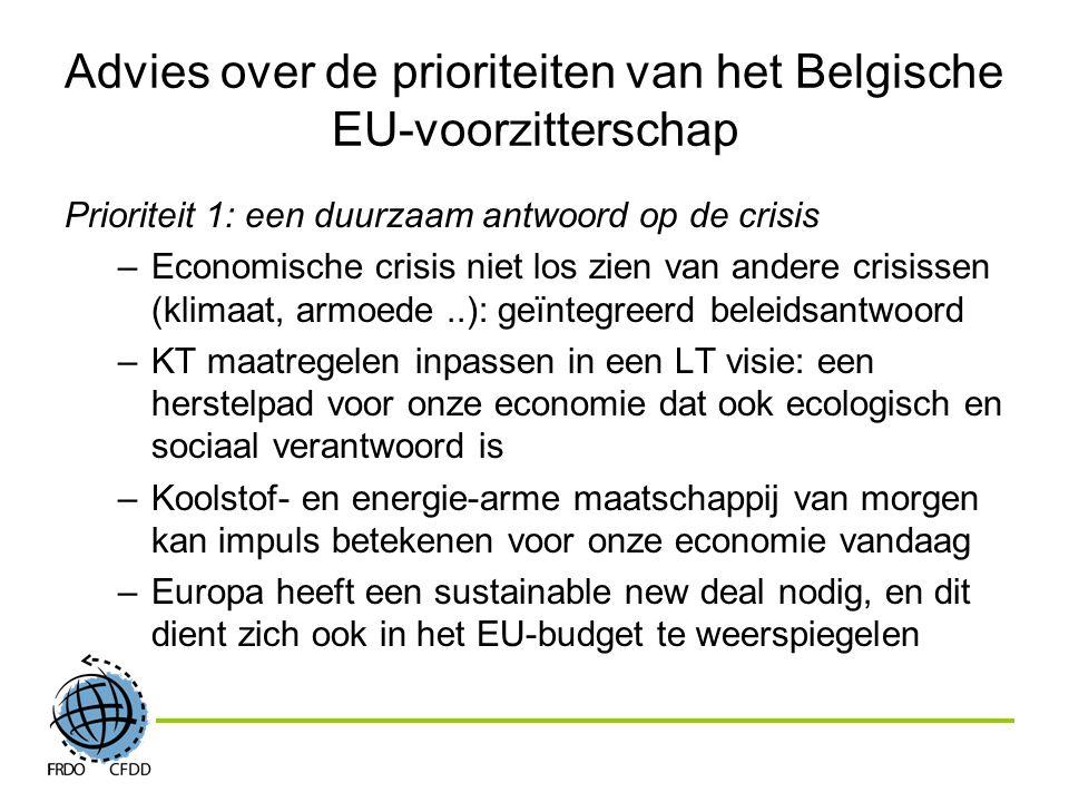 Advies over de prioriteiten van het Belgische EU-voorzitterschap Prioriteit 1: een duurzaam antwoord op de crisis –Economische crisis niet los zien van andere crisissen (klimaat, armoede..): geïntegreerd beleidsantwoord –KT maatregelen inpassen in een LT visie: een herstelpad voor onze economie dat ook ecologisch en sociaal verantwoord is –Koolstof- en energie-arme maatschappij van morgen kan impuls betekenen voor onze economie vandaag –Europa heeft een sustainable new deal nodig, en dit dient zich ook in het EU-budget te weerspiegelen