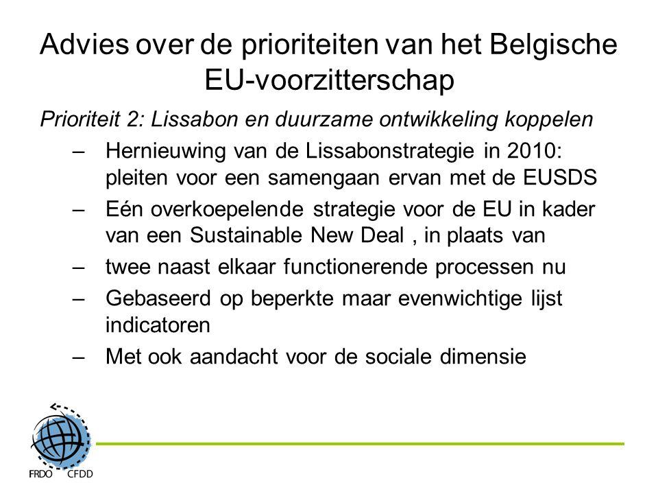 Advies over de prioriteiten van het Belgische EU-voorzitterschap Prioriteit 2: Lissabon en duurzame ontwikkeling koppelen –Hernieuwing van de Lissabonstrategie in 2010: pleiten voor een samengaan ervan met de EUSDS –Eén overkoepelende strategie voor de EU in kader van een Sustainable New Deal, in plaats van –twee naast elkaar functionerende processen nu –Gebaseerd op beperkte maar evenwichtige lijst indicatoren –Met ook aandacht voor de sociale dimensie